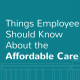 3 Things Employees Should Know About the Affordable Care Act